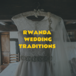 Rwanda Wedding Traditions – 10 Customs That You Can Incorporate Into Your Wedding!